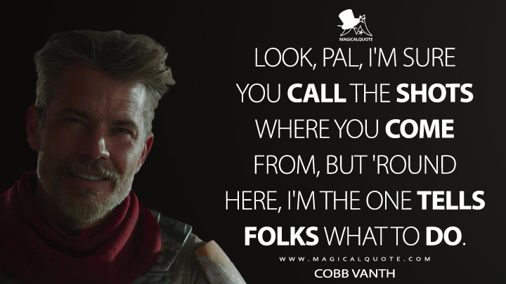 Look, pal, I'm sure you call the shots where you come from, but 'round here, I'm the one tells folks what to do. - Cobb Vanth (The Mandalorian Quotes)