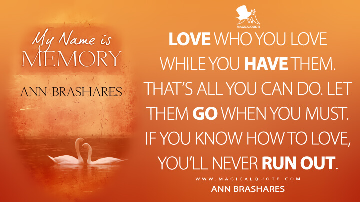 Love who you love while you have them. That's all you can do. Let them go when you must. If you know how to love, you'll never run out. - Ann Brashares (My Name Is Memory Quotes)