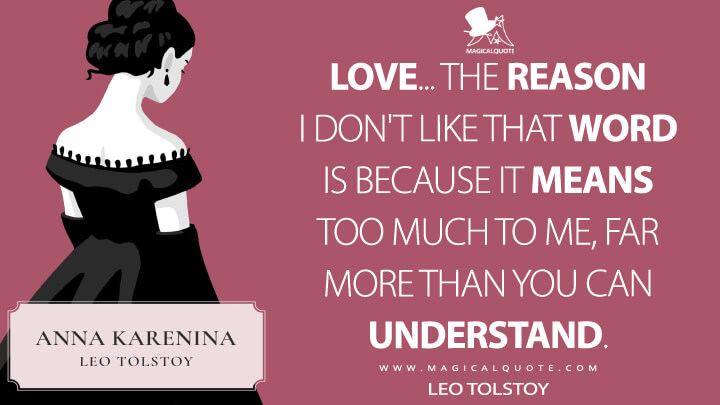Love... The reason I don't like that word is because it means too much to me, far more than you can understand. - Leo Tolstoy (Anna Karenina Quotes)
