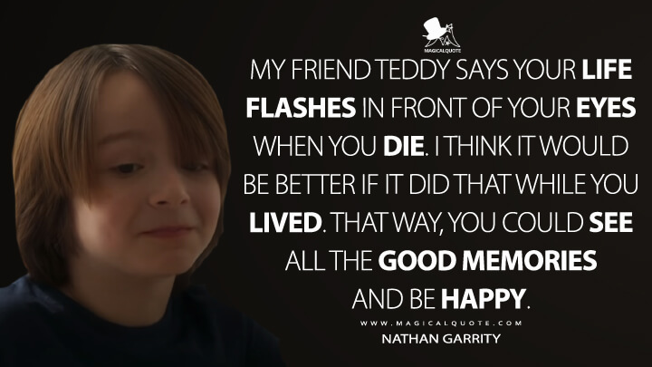 My friend Teddy says your life flashes in front of your eyes when you die. I think it would be better if it did that while you lived. That way, you could see all the good memories and be happy. - Nathan Garrity (Greenland Quotes)