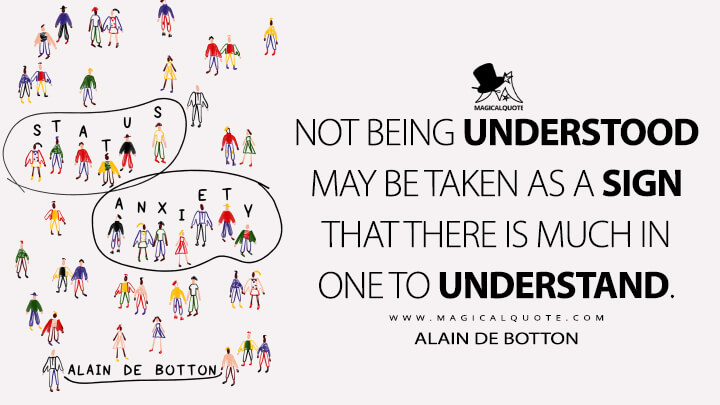 Not being understood may be taken as a sign that there is much in one to understand. - Alain de Botton (Status Anxiety Quotes)