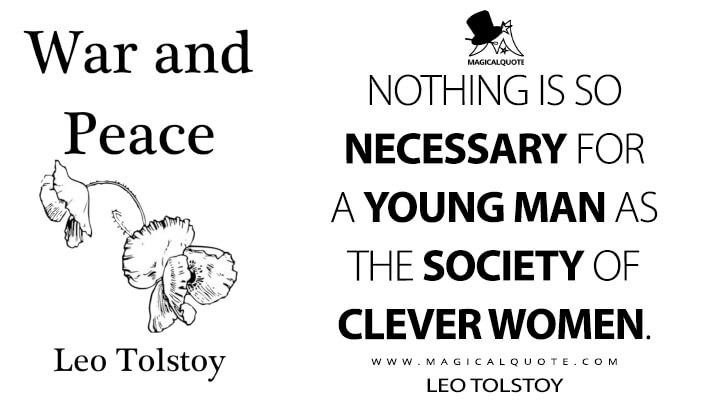 Nothing is so necessary for a young man as the society of clever women. - Leo Tolstoy (War and Peace Quotes)
