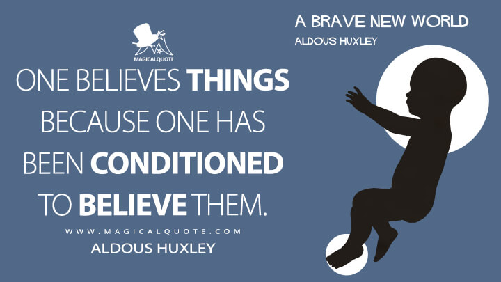 One believes things because one has been conditioned to believe them. - Aldous Huxley (Brave New World Quotes)