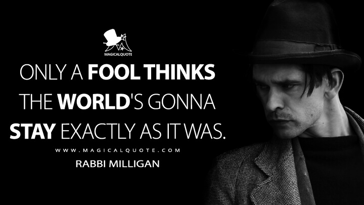 Only a fool thinks the world's gonna stay exactly as it was. - Rabbi Milligan (Fargo Quotes)