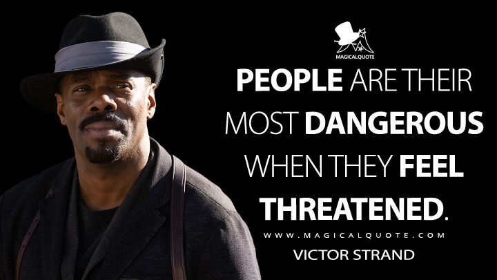 People are their most dangerous when they feel threatened. - Victor Strand (Fear the Walking Dead Quotes)