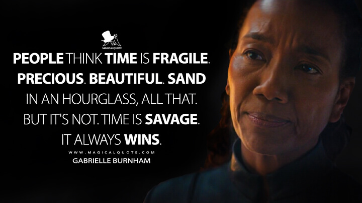 People think time is fragile. Precious. Beautiful. Sand in an hourglass, all that. But it's not. Time is savage. It always wins. - Gabrielle Burnham (Star Trek: Discovery Quotes)
