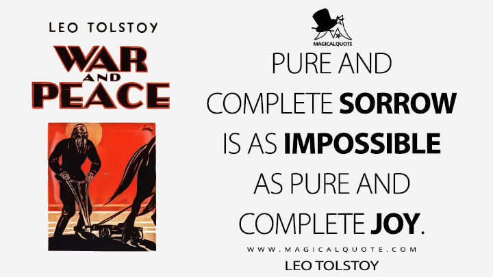Pure and complete sorrow is as impossible as pure and complete joy. - Leo Tolstoy (War and Peace Quotes)