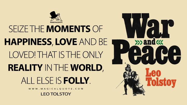 Seize the moments of happiness, love and be loved! That is the only reality in the world, all else is folly. - Leo Tolstoy (War and Peace Quotes)