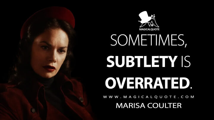 Sometimes, subtlety is overrated. - Marisa Coulter (His Dark Materials Quotes)