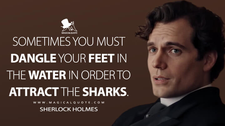 Sometimes you must dangle your feet in the water in order to attract the sharks. - Sherlock Holmes (Enola Holmes Quotes)