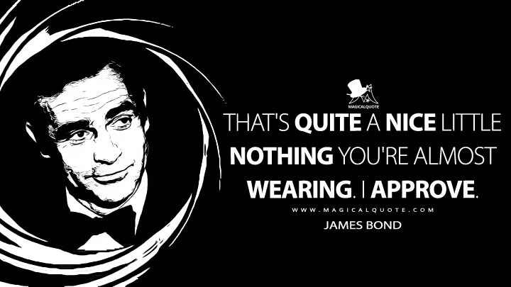 That's quite a nice little nothing you're almost wearing. I approve. - James Bond (Diamonds Are Forever Quotes)