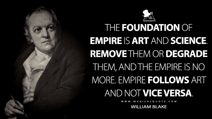 The Foundation of Empire is Art and Science. Remove them or Degrade them, and the Empire is No More. Empire follows Art and Not Vice Versa. - William Blake Quotes
