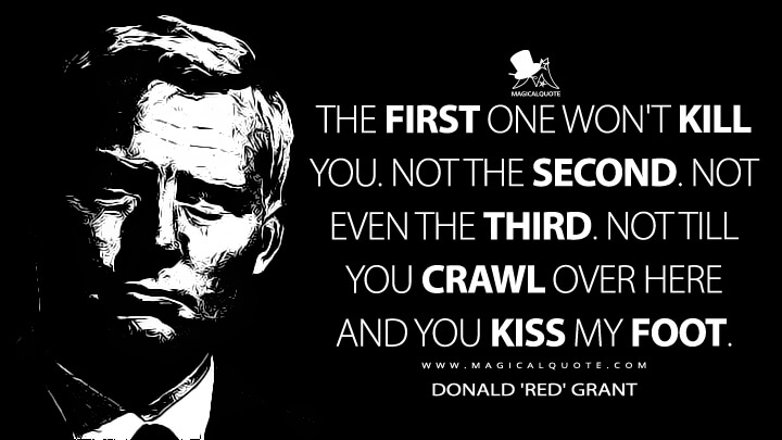 The first one won't kill you. Not the second. Not even the third. Not till you crawl over here and you kiss my foot. - Donald 'Red' Grant (From Russia with Love Quotes)