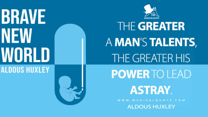The greater a man's talents, the greater his power to lead astray. - Aldous Huxley (Brave New World Quotes)