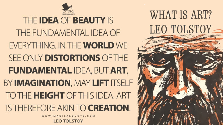 The idea of beauty is the fundamental idea of everything. In the world we see only distortions of the fundamental idea, but art, by imagination, may lift itself to the height of this idea. Art is therefore akin to creation. - Leo Tolstoy (What Is Art? Quotes)