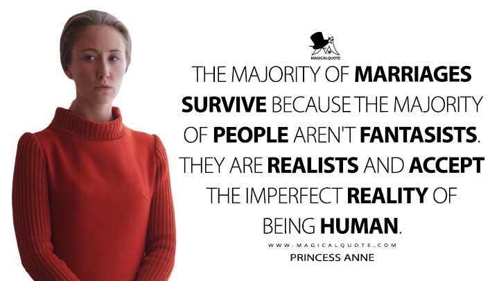 The majority of marriages survive because the majority of people aren't fantasists. They are realists and accept the imperfect reality of being human. - Princess Anne (The Crown Quotes)