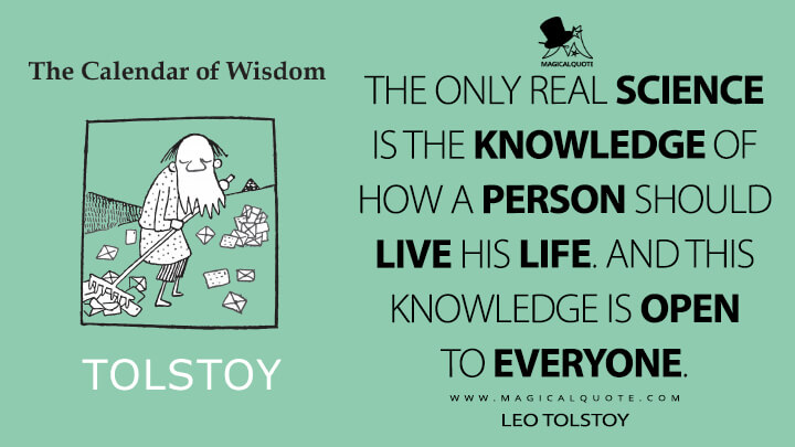 The only real science is the knowledge of how a person should live his life. And this knowledge is open to everyone. - Leo Tolstoy (A Calendar of Wisdom Quotes)