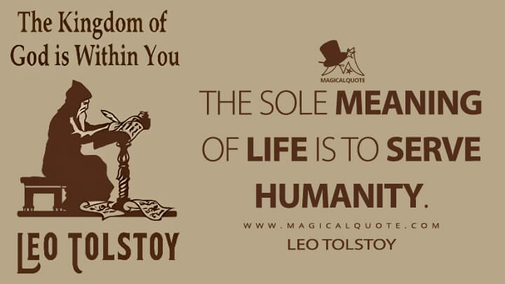 The sole meaning of life is to serve humanity. - Leo Tolstoy (The Kingdom of God is Within You Quotes)