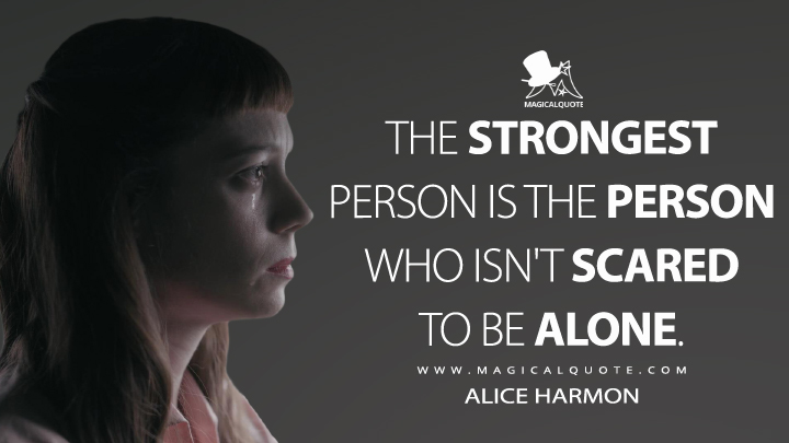 The strongest person is the person who isn't scared to be alone. - Alice Harmon (The Queen's Gambit Quotes)
