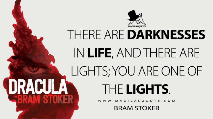 There are darknesses in life, and there are lights; you are one of the lights. - Bram Stoker (Dracula Quotes)