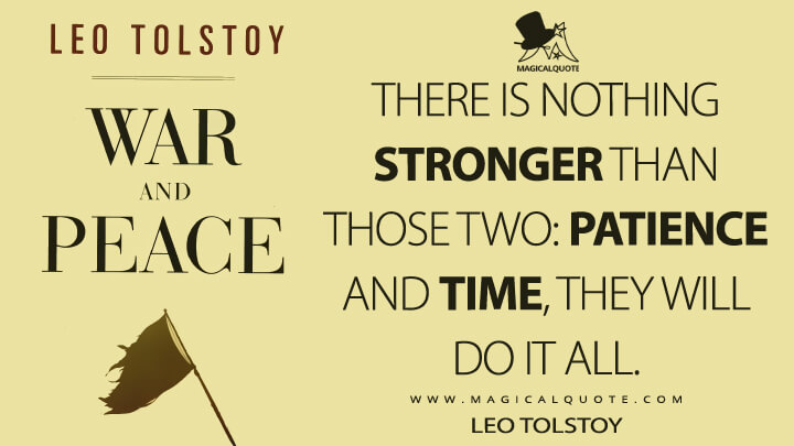 There is nothing stronger than those two: patience and time, they will do it all. - Leo Tolstoy (War and Peace Quotes)