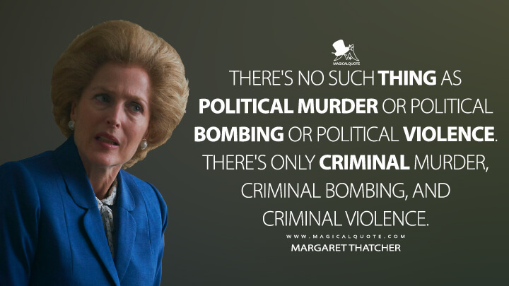 There's no such thing as political murder or political bombing or political violence. There's only criminal murder, criminal bombing, and criminal violence. - Margaret Thatcher (The Crown Quotes)