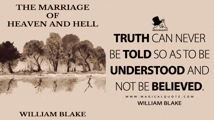 Truth can never be told so as to be understood and not be believed. - William Blake (The Marriage of Heaven and Hell Quotes)