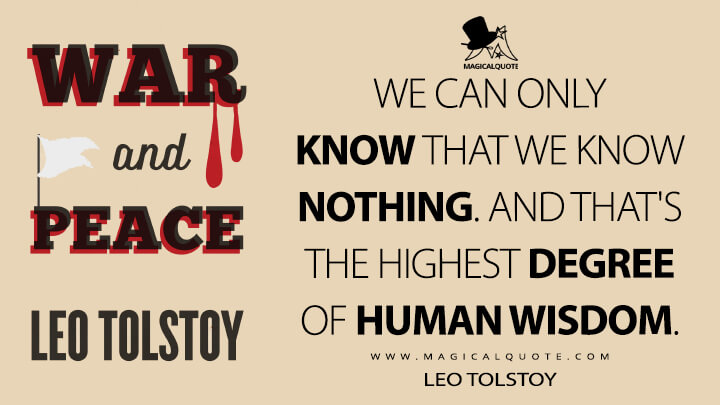 We can only know that we know nothing. And that's the highest degree of human wisdom. - Leo Tolstoy (War and Peace Quotes)