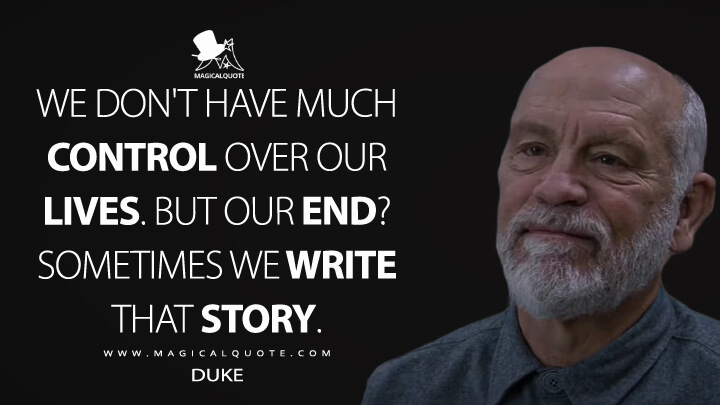 We don't have much control over our lives. But our end? Sometimes we write that story. - Duke (Ava Quotes)