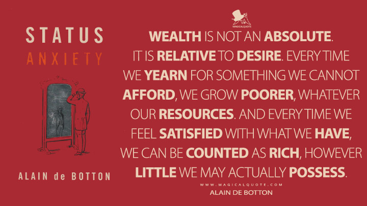 Wealth is not an absolute. It is relative to desire. Every time we yearn for something we cannot afford, we grow poorer, whatever our resources. And every time we feel satisfied with what we have, we can be counted as rich, however little we may actually possess. - Alain de Botton (Status Anxiety Quotes)
