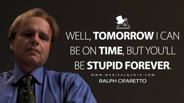 Well, tomorrow I can be on time, but you'll be stupid forever. - Ralph Cifaretto (The Sopranos Quotes)