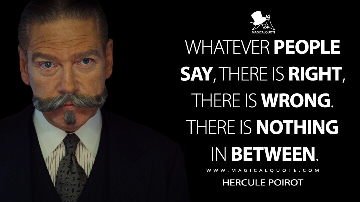 Whatever people say, there is right, there is wrong. There is nothing in between. - Hercule Poirot (Murder on the Orient Express Quotes)