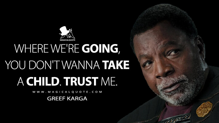 Where we're going, you don't wanna take a child. Trust me. - Greef Karga (The Mandalorian Quotes)