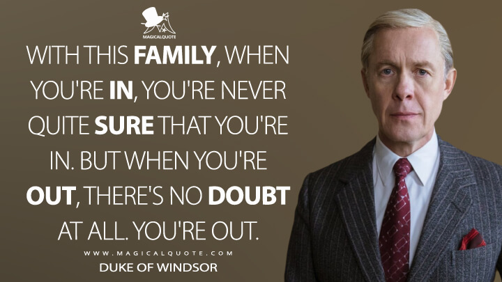 With this family, when you're in, you're never quite sure that you're in. But when you're out, there's no doubt at all. You're out. - Duke of Windsor (The Crown Quotes)