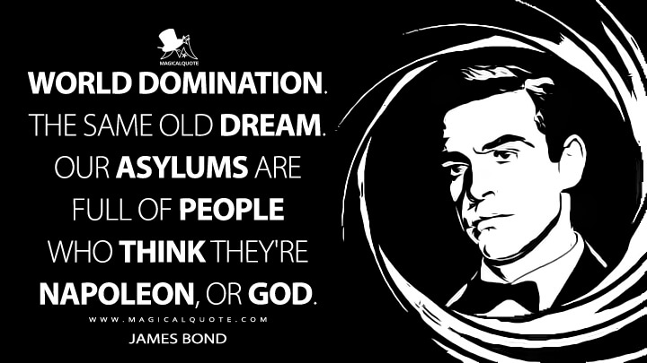 World domination. The same old dream. Our asylums are full of people who think they're Napoleon, or God. - James Bond (Dr. No Quotes)