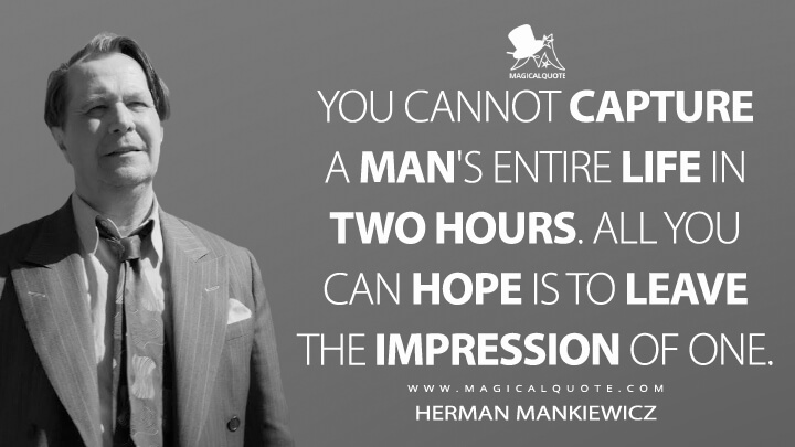You cannot capture a man's entire life in two hours. All you can hope is to leave the impression of one. - Herman Mankiewicz (Mank Quotes)
