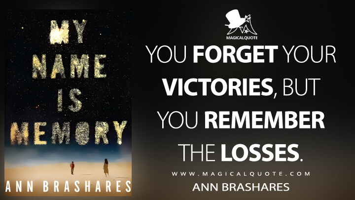 You forget your victories, but you remember the losses. - Ann Brashares (My Name Is Memory Quotes)