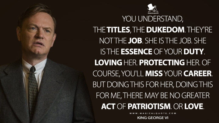You understand, the titles, the dukedom. They're not the job. She is the job. She is the essence of your duty. Loving her. Protecting her. Of course, you'll miss your career. But doing this for her, doing this for me, there may be no greater act of patriotism. Or love. - King George VI (The Crown Quotes)