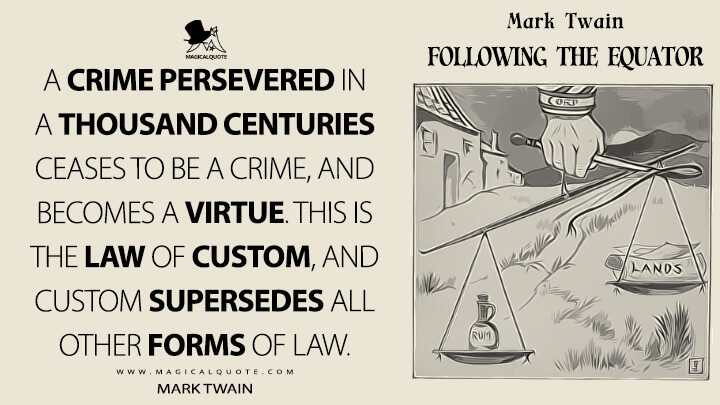 A crime persevered in a thousand centuries ceases to be a crime, and becomes a virtue. This is the law of custom, and custom supersedes all other forms of law. - Mark Twain (Following the Equator Quotes)