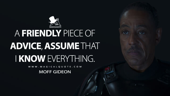 A friendly piece of advice, assume that I know everything. - Moff Gideon (The Mandalorian Quotes)