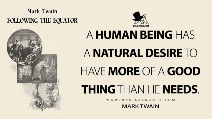 A human being has a natural desire to have more of a good thing than he needs. - Mark Twain (Following the Equator Quotes)