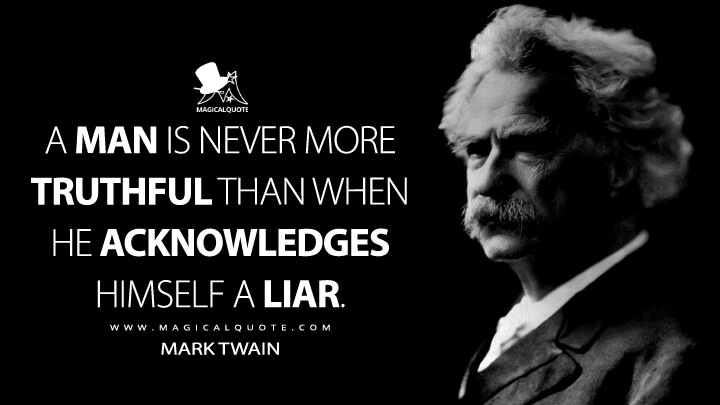 A man is never more truthful than when he acknowledges himself a liar. - Mark Twain Quotes
