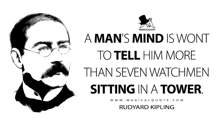 A man's mind is wont to tell him more than seven watchmen sitting in a tower. - Rudyard Kipling (Seven Watchmen Quotes)