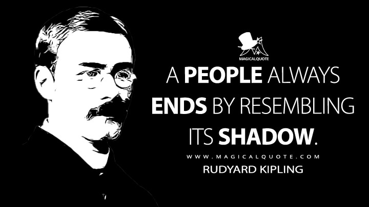 A people always ends by resembling its shadow. - Rudyard Kipling Quotes