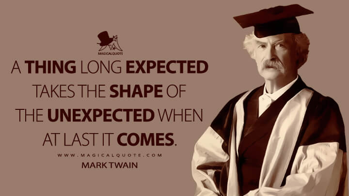 A thing long expected takes the shape of the unexpected when at last it comes. - Mark Twain Quotes