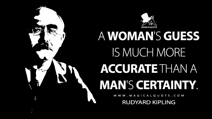 A woman's guess is much more accurate than a man's certainty. - Rudyard Kipling (Plain Tales from the Hills Quotes)