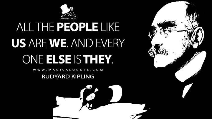 All the people like us are We. And every one else is They. - Rudyard Kipling