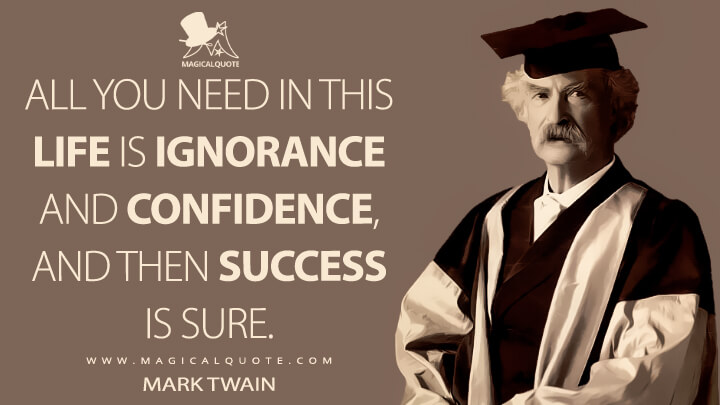 All you need in this life is ignorance and confidence, and then Success is sure. - Mark Twain Quotes