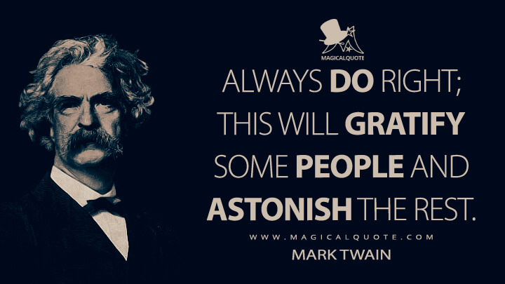 Always do right; this will gratify some people and astonish the rest. - Mark Twain Quotes