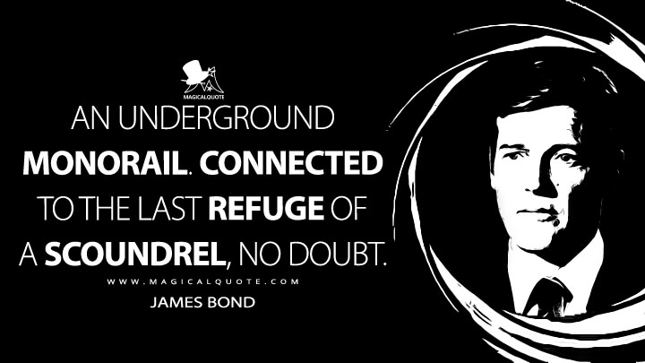 An underground monorail. Connected to the last refuge of a scoundrel, no doubt. - James Bond (Live and Let Die Quotes)
